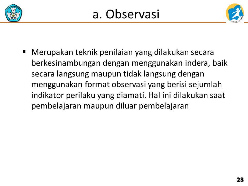 a. Observasi  Merupakan teknik penilaian yang dilakukan secara berkesinambungan dengan menggunakan indera, baik secara langsung maupun tidak langsung