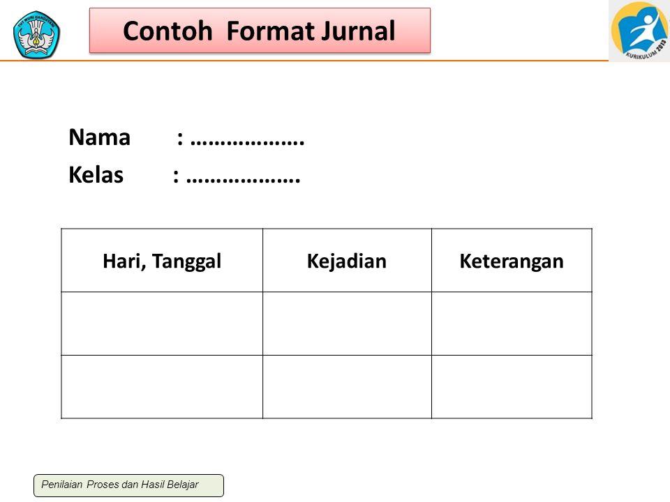 Contoh Format Jurnal Hari, TanggalKejadianKeterangan Nama : ………………. Kelas : ………………. Penilaian Proses dan Hasil Belajar