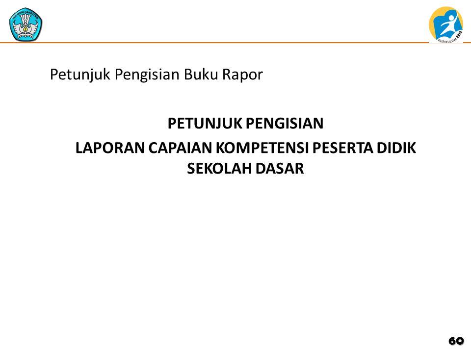 Petunjuk Pengisian Buku Rapor PETUNJUK PENGISIAN LAPORAN CAPAIAN KOMPETENSI PESERTA DIDIK SEKOLAH DASAR 60