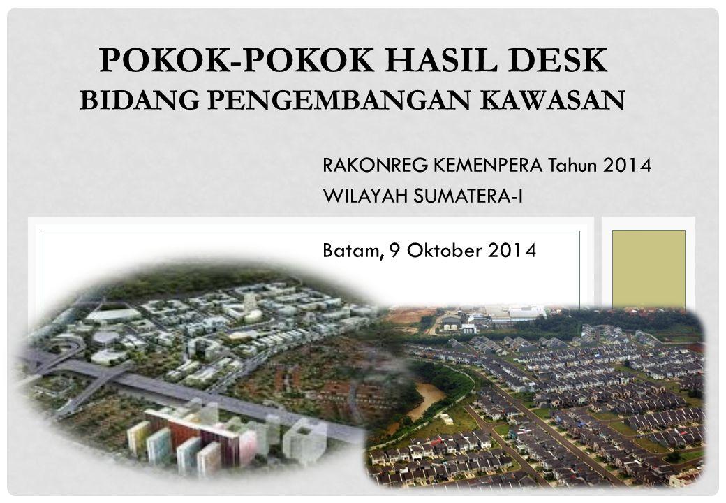 POKOK-POKOK HASIL DESK BIDANG PENGEMBANGAN KAWASAN RAKONREG KEMENPERA Tahun 2014 WILAYAH SUMATERA-I Batam, 9 Oktober 2014