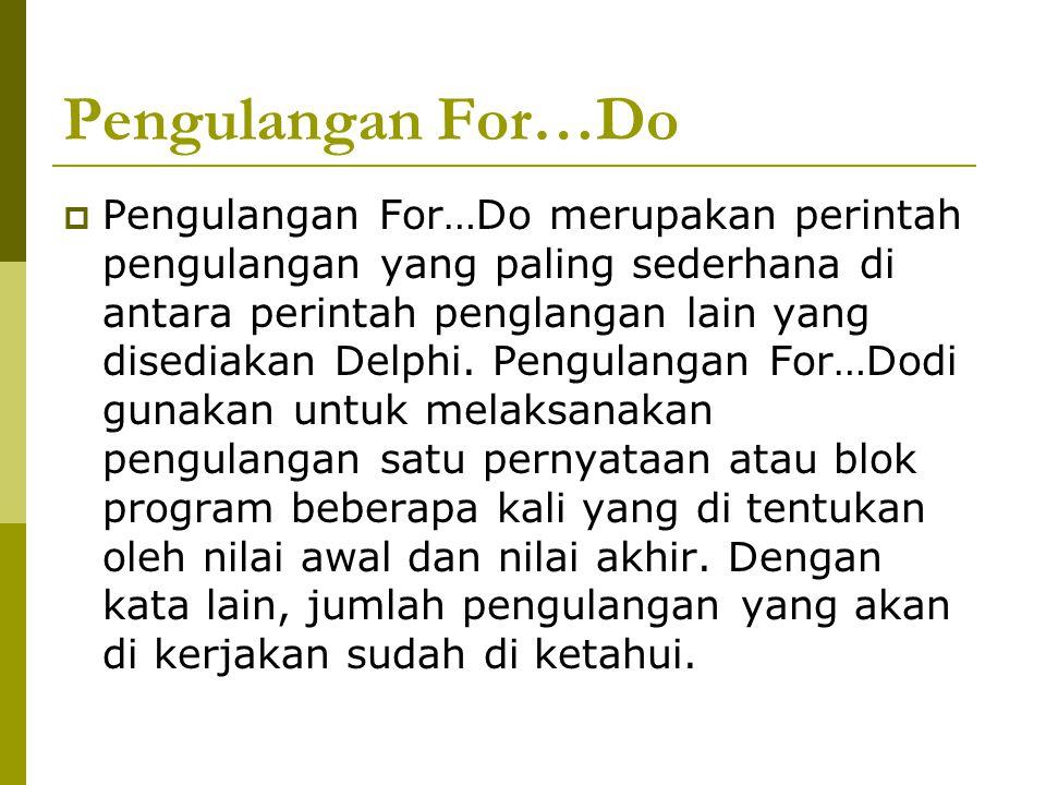Pengulangan For…Do  Pengulangan For…Do merupakan perintah pengulangan yang paling sederhana di antara perintah penglangan lain yang disediakan Delphi