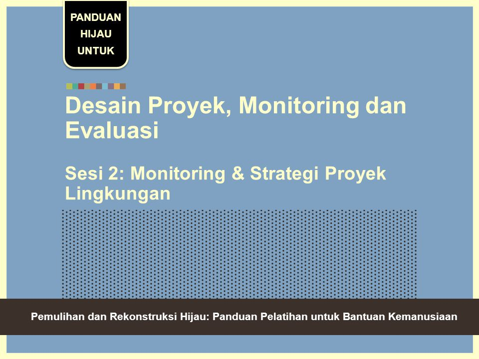 Green Recovery And Reconstruction: Training Toolkit For Humanitarian Aid Desain Proyek, Monitoring dan Evaluasi Sesi 2: Monitoring & Strategi Proyek Lingkungan PANDUAN HIJAU UNTUK Pemulihan dan Rekonstruksi Hijau: Panduan Pelatihan untuk Bantuan Kemanusiaan