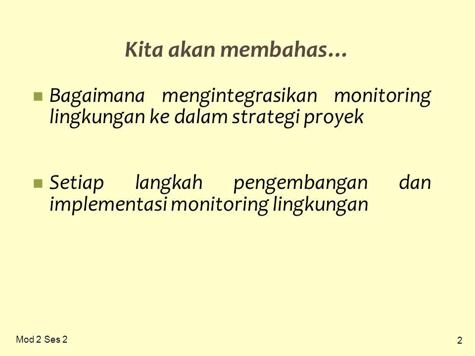2 Mod 2 Ses 2 Kita akan membahas… Bagaimana mengintegrasikan monitoring lingkungan ke dalam strategi proyek Setiap langkah pengembangan dan implementasi monitoring lingkungan