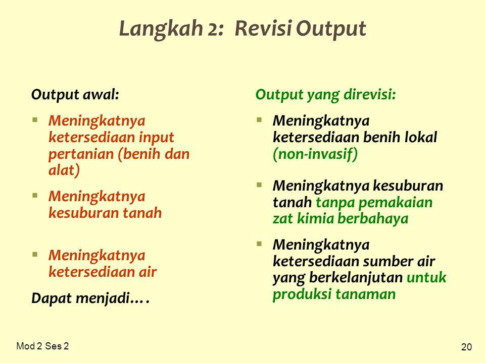 20 Mod 2 Ses 2 Langkah 2: Revisi Output Output awal:  Meningkatnya ketersediaan input pertanian (benih dan alat)  Meningkatnya kesuburan tanah  Meningkatnya ketersediaan air Dapat menjadi….