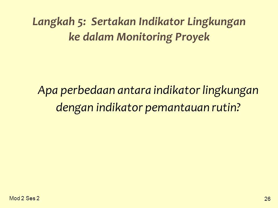 26 Mod 2 Ses 2 Langkah 5: Sertakan Indikator Lingkungan ke dalam Monitoring Proyek Apa perbedaan antara indikator lingkungan dengan indikator pemantauan rutin?