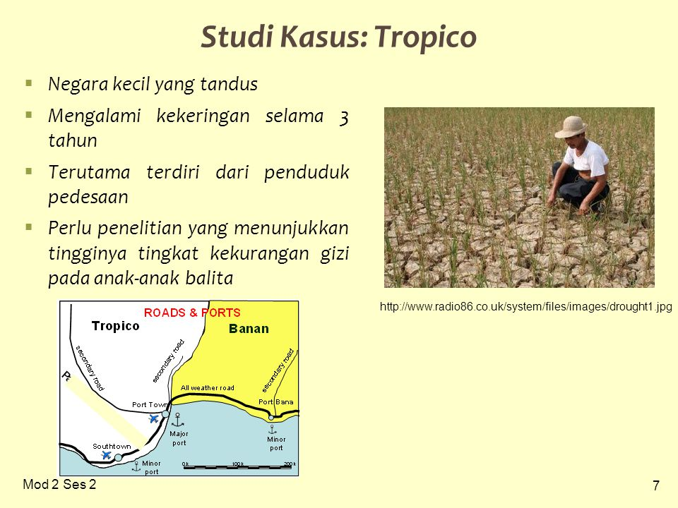 7 Mod 2 Ses 2 Studi Kasus: Tropico  Negara kecil yang tandus  Mengalami kekeringan selama 3 tahun  Terutama terdiri dari penduduk pedesaan  Perlu penelitian yang menunjukkan tingginya tingkat kekurangan gizi pada anak-anak balita http://www.radio86.co.uk/system/files/images/drought1.jpg