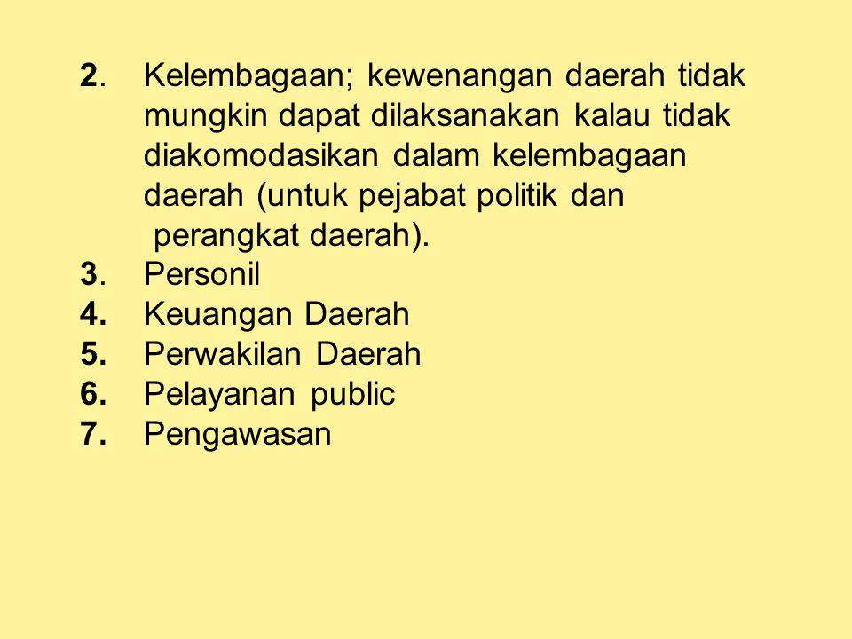 2. Kelembagaan; kewenangan daerah tidak mungkin dapat dilaksanakan kalau tidak diakomodasikan dalam kelembagaan daerah (untuk pejabat politik dan pera
