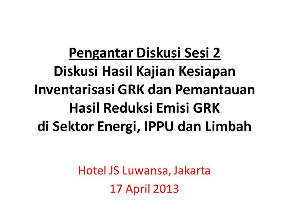 Pengantar Diskusi Sesi 2 Diskusi Hasil Kajian Kesiapan Inventarisasi GRK dan Pemantauan Hasil Reduksi Emisi GRK di Sektor Energi, IPPU dan Limbah Hotel JS Luwansa, Jakarta 17 April 2013