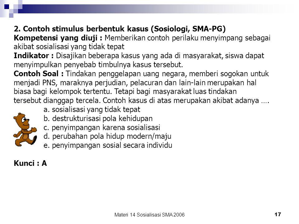 Materi 14 Sosialisasi SMA 2006 16 CONTOH DASAR PERTANYAAN (STIMULUS) 1. Contoh stimulus berbentuk kasus (Bahasa Indonesia, SMA-Praktik) Kompetensi yan