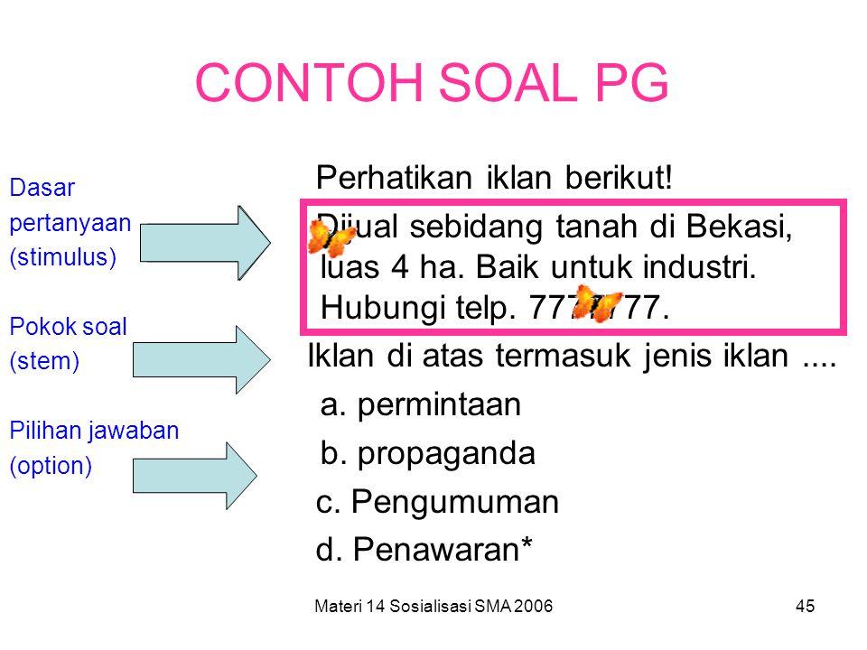 Materi 14 Sosialisasi SMA 200644 SOAL PILIHAN GANDA JENIS SOAL PG –Pokok Soal (stem) pertanyaan –Pokok soal (stem) pernyataan Komponen soal PG –Stem (
