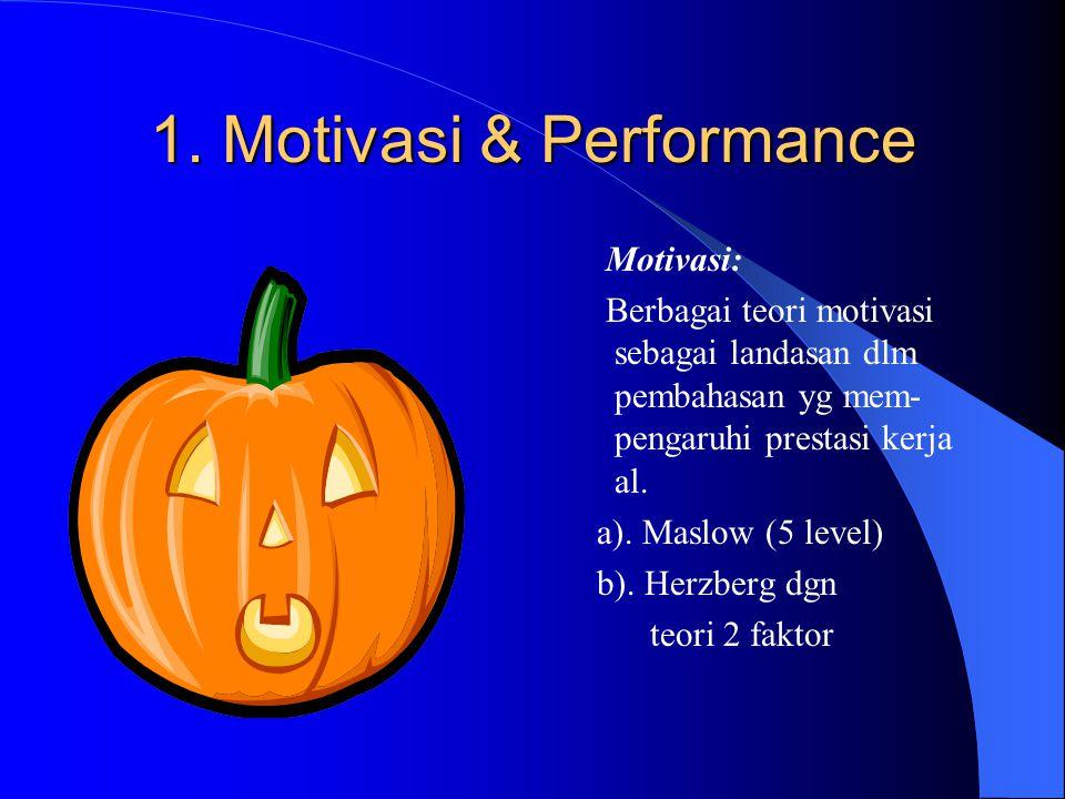 1. Motivasi & Performance Motivasi: Berbagai teori motivasi sebagai landasan dlm pembahasan yg mem- pengaruhi prestasi kerja al. a). Maslow (5 level)