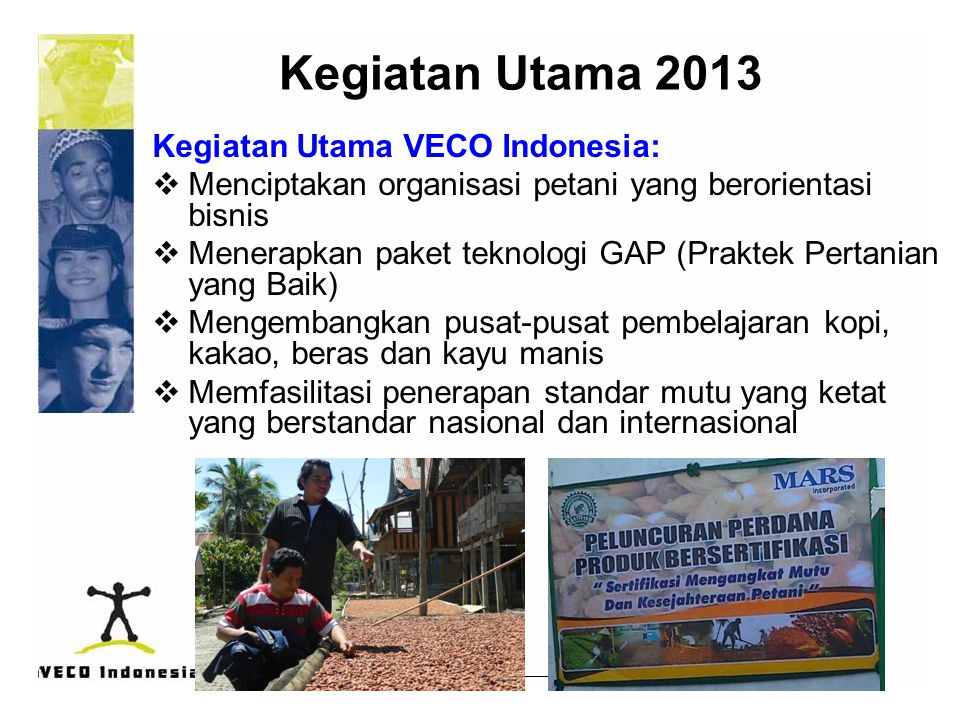 Kegiatan Utama 2013 Kegiatan Utama VECO Indonesia:  Menciptakan organisasi petani yang berorientasi bisnis  Menerapkan paket teknologi GAP (Praktek Pertanian yang Baik)  Mengembangkan pusat-pusat pembelajaran kopi, kakao, beras dan kayu manis  Memfasilitasi penerapan standar mutu yang ketat yang berstandar nasional dan internasional