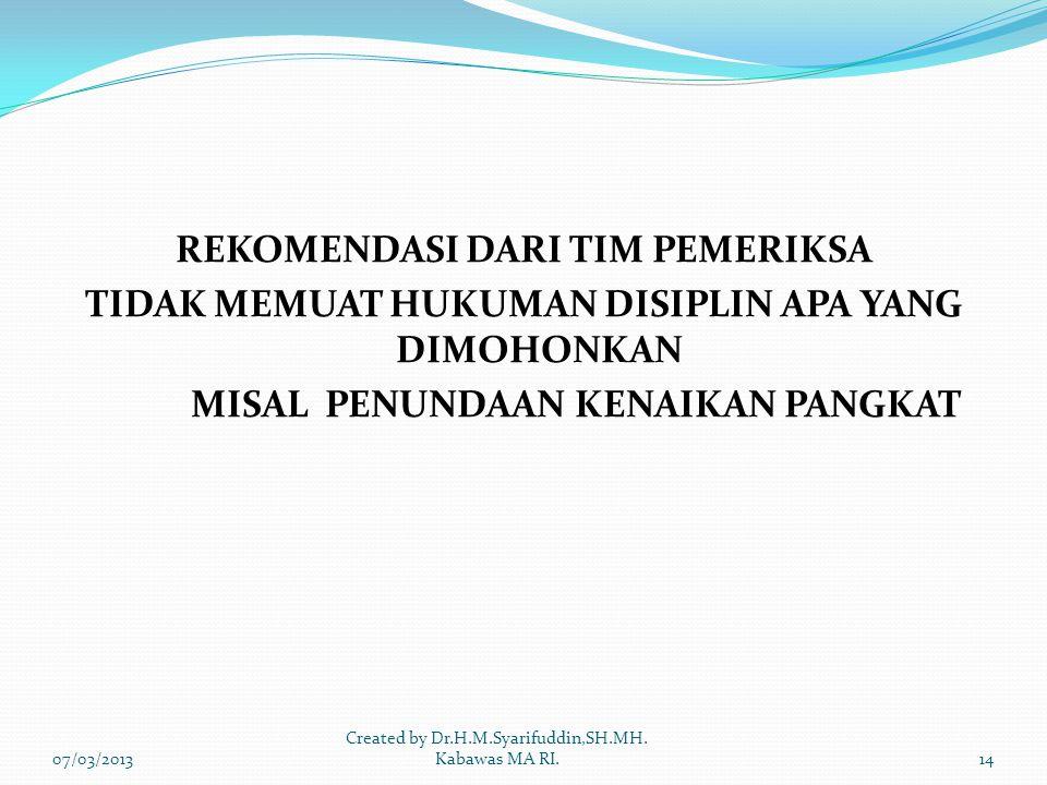 REKOMENDASI DARI TIM PEMERIKSA TIDAK MEMUAT HUKUMAN DISIPLIN APA YANG DIMOHONKAN MISAL PENUNDAAN KENAIKAN PANGKAT 07/03/201314 Created by Dr.H.M.Syarifuddin,SH.MH.