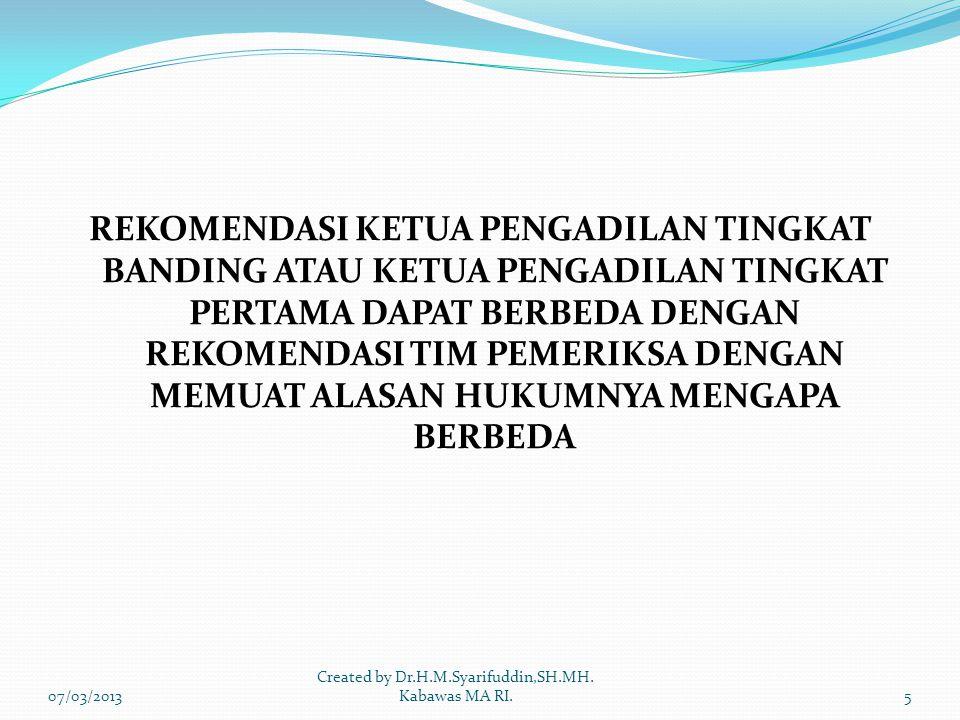 REKOMENDASI KETUA PENGADILAN TINGKAT BANDING ATAU KETUA PENGADILAN TINGKAT PERTAMA DAPAT BERBEDA DENGAN REKOMENDASI TIM PEMERIKSA DENGAN MEMUAT ALASAN HUKUMNYA MENGAPA BERBEDA 07/03/20135 Created by Dr.H.M.Syarifuddin,SH.MH.