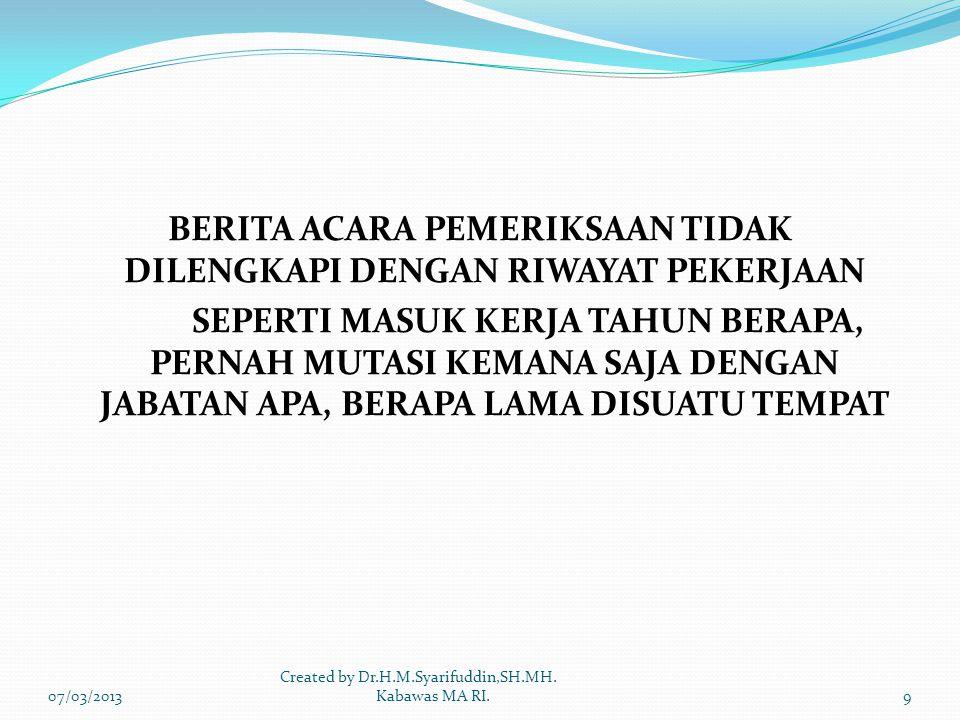 BERITA ACARA PEMERIKSAAN TIDAK DILENGKAPI DENGAN RIWAYAT PEKERJAAN SEPERTI MASUK KERJA TAHUN BERAPA, PERNAH MUTASI KEMANA SAJA DENGAN JABATAN APA, BERAPA LAMA DISUATU TEMPAT 07/03/20139 Created by Dr.H.M.Syarifuddin,SH.MH.