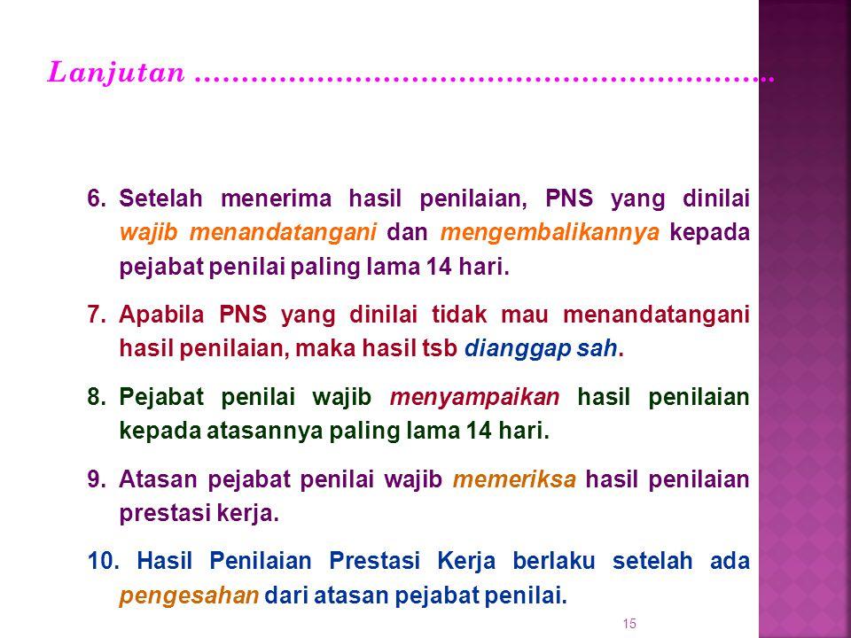 15 6.Setelah menerima hasil penilaian, PNS yang dinilai wajib menandatangani dan mengembalikannya kepada pejabat penilai paling lama 14 hari. 7.Apabil