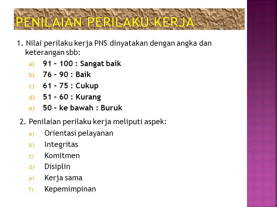 1. Nilai perilaku kerja PNS dinyatakan dengan angka dan keterangan sbb: a) 91 – 100 : Sangat baik b) 76 – 90 : Baik c) 61 – 75 : Cukup d) 51 – 60 : Ku