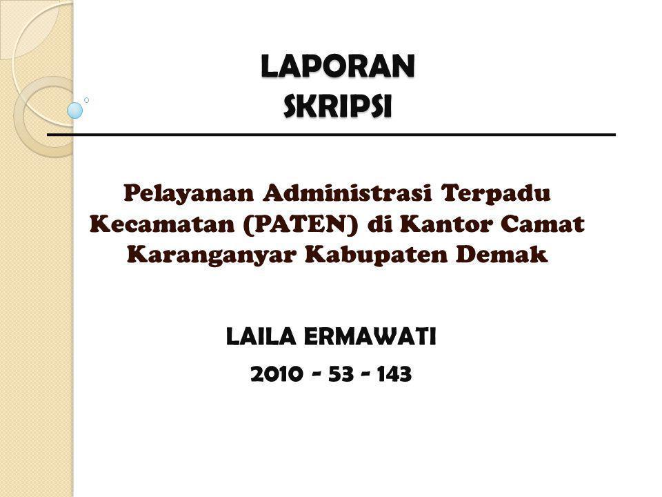 LAPORAN SKRIPSI Pelayanan Administrasi Terpadu Kecamatan (PATEN) di Kantor Camat Karanganyar Kabupaten Demak LAILA ERMAWATI 2010 - 53 - 143
