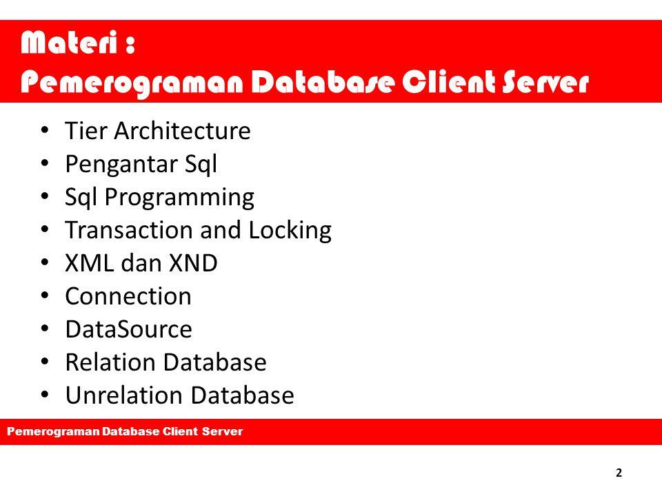 Materi : Pemerograman Database Client Server Tier Architecture Pengantar Sql Sql Programming Transaction and Locking XML dan XND Connection DataSource Relation Database Unrelation Database 2 Pemerograman Database Client Server