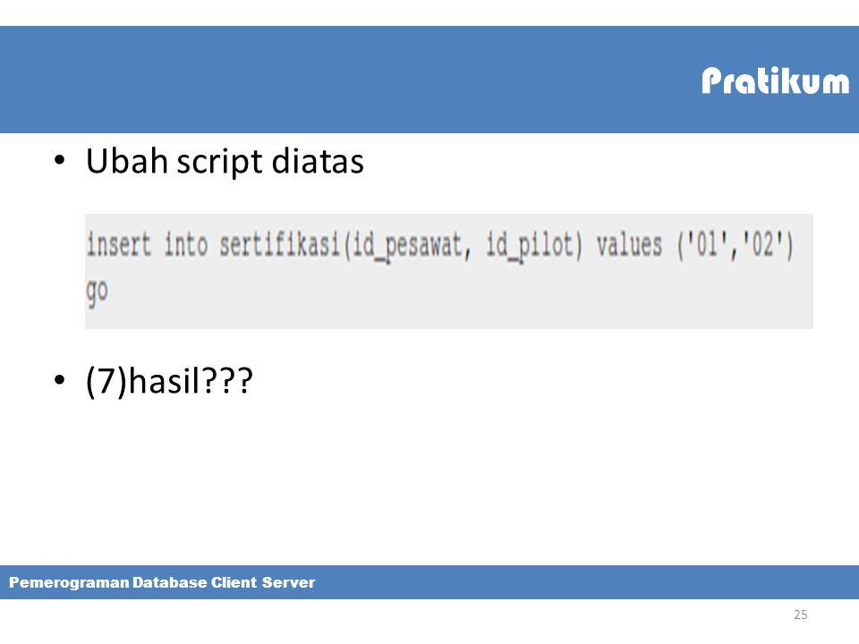 Pratikum Ubah script diatas (7)hasil??? Pemerograman Database Client Server 25