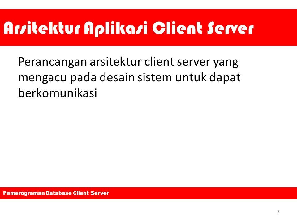 Arsitektur Aplikasi Client Server Perancangan arsitektur client server yang mengacu pada desain sistem untuk dapat berkomunikasi 3 Pemerograman Databa