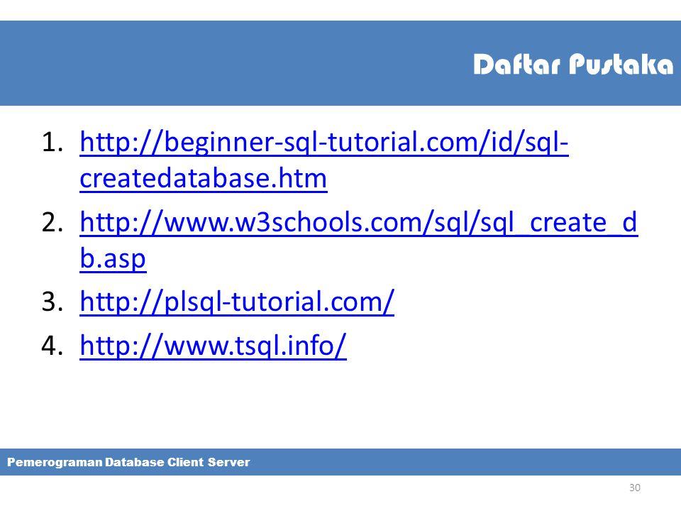 Daftar Pustaka 1.http://beginner-sql-tutorial.com/id/sql- createdatabase.htmhttp://beginner-sql-tutorial.com/id/sql- createdatabase.htm 2.http://www.w3schools.com/sql/sql_create_d b.asphttp://www.w3schools.com/sql/sql_create_d b.asp 3.http://plsql-tutorial.com/http://plsql-tutorial.com/ 4.http://www.tsql.info/http://www.tsql.info/ Pemerograman Database Client Server 30