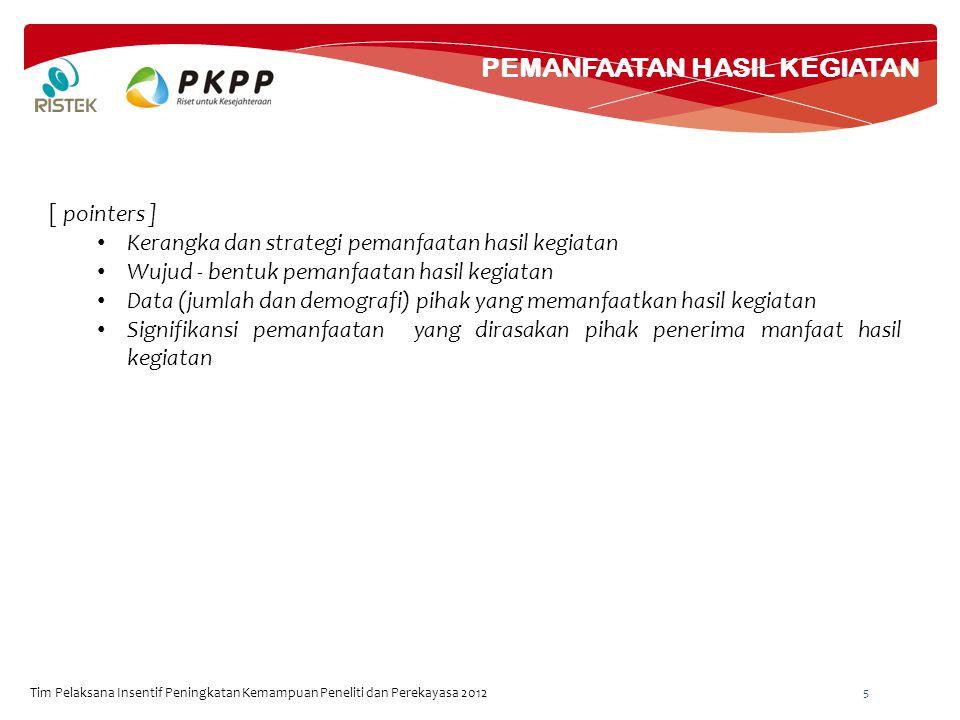 POTENSI PENGEMBANGAN KE DEPAN Tim Pelaksana Insentif Peningkatan Kemampuan Peneliti dan Perekayasa 2012 6 [ pointers ] Rancangan Pengembangan ke depan Strategi Pengembangan ke depan Tahapan Pengembangan ke depan