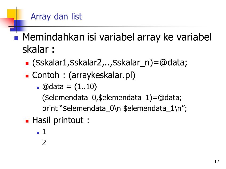 Array dan list Potongan array (array slice) Memungkinkan sebagian elemen dari variabel array 1 dipindahkan ke variabel array 2 Contoh : (arrayslice.pl) @data=(1..10); @data_slice=@data[0,1]; #memindahkan elemen array data dengan indeks ke 0 dan 1 ke variabel array #data_slice foreach $elemendata(@data_slice){ print $elemendata. \n ; } Hasil : 1 2 13