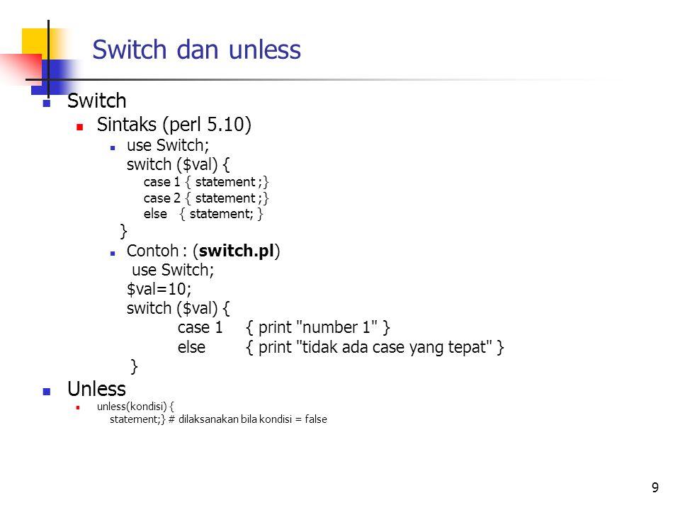 Switch dan unless Switch Sintaks (perl 5.10) use Switch; switch ($val) { case 1 { statement ;} case 2 { statement ;} else { statement; } } Contoh : (s