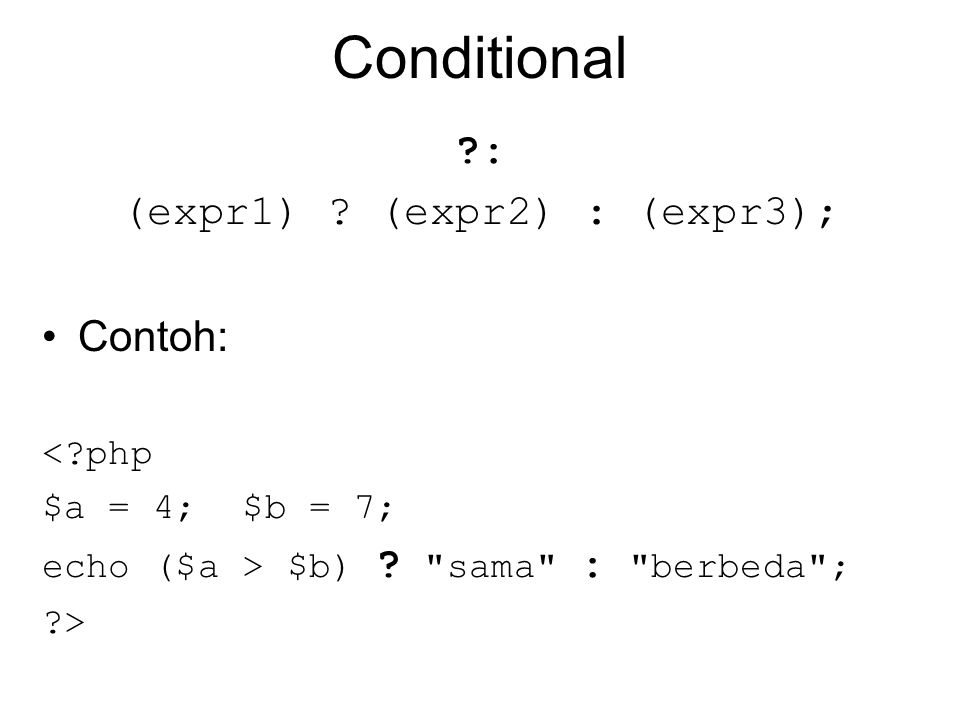 Conditional ?: (expr1) .(expr2) : (expr3); Contoh: <?php $a = 4; $b = 7; echo ($a > $b) .