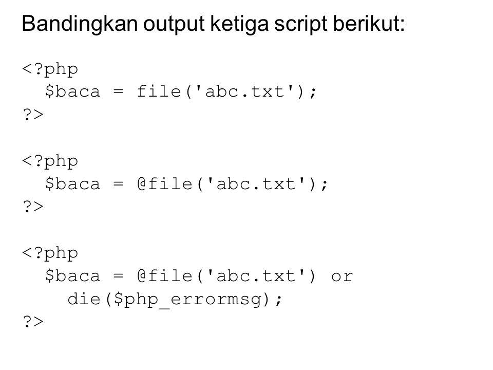 Bandingkan output ketiga script berikut: <?php $baca = file('abc.txt'); ?> <?php $baca = @file('abc.txt'); ?> <?php $baca = @file('abc.txt') or die($p