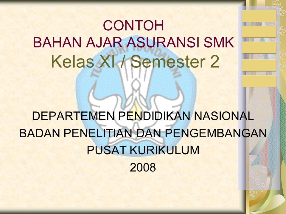 CONTOH BAHAN AJAR ASURANSI SMK Kelas XI / Semester 2 DEPARTEMEN PENDIDIKAN NASIONAL BADAN PENELITIAN DAN PENGEMBANGAN PUSAT KURIKULUM 2008