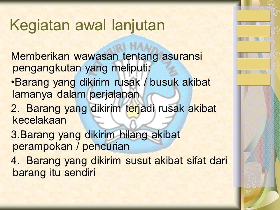 Kegiatan Pembelajaran a. Pra Pembelajaran (kegiatan awal) Memberikan gambaran, wawasan tentang pentingnya Asuransi pengangkutan dalam penyerahan baran
