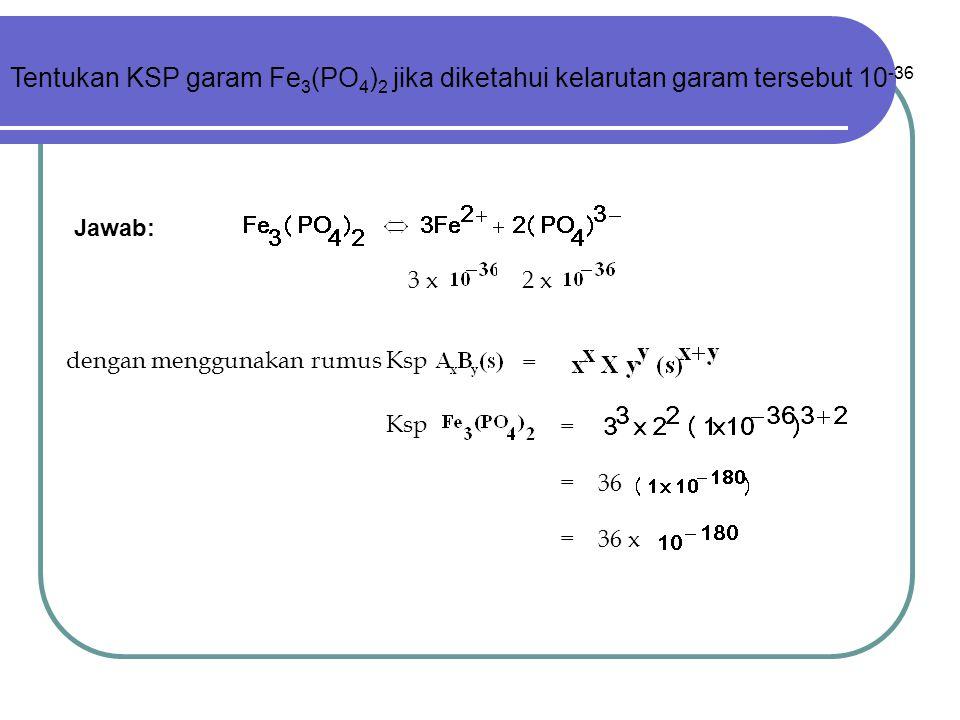 3 x2 x dengan menggunakan rumus Ksp = Ksp = = 36 = 36 x Jawab: Tentukan KSP garam Fe 3 (PO 4 ) 2 jika diketahui kelarutan garam tersebut 10 -36