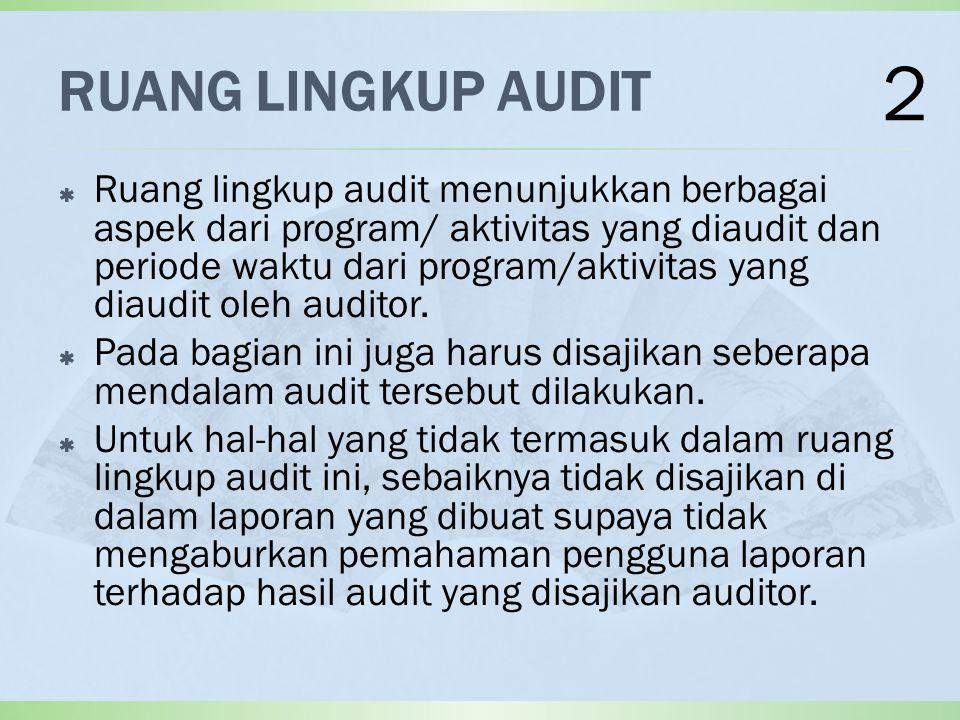 RUANG LINGKUP AUDIT  Ruang lingkup audit menunjukkan berbagai aspek dari program/ aktivitas yang diaudit dan periode waktu dari program/aktivitas yang diaudit oleh auditor.