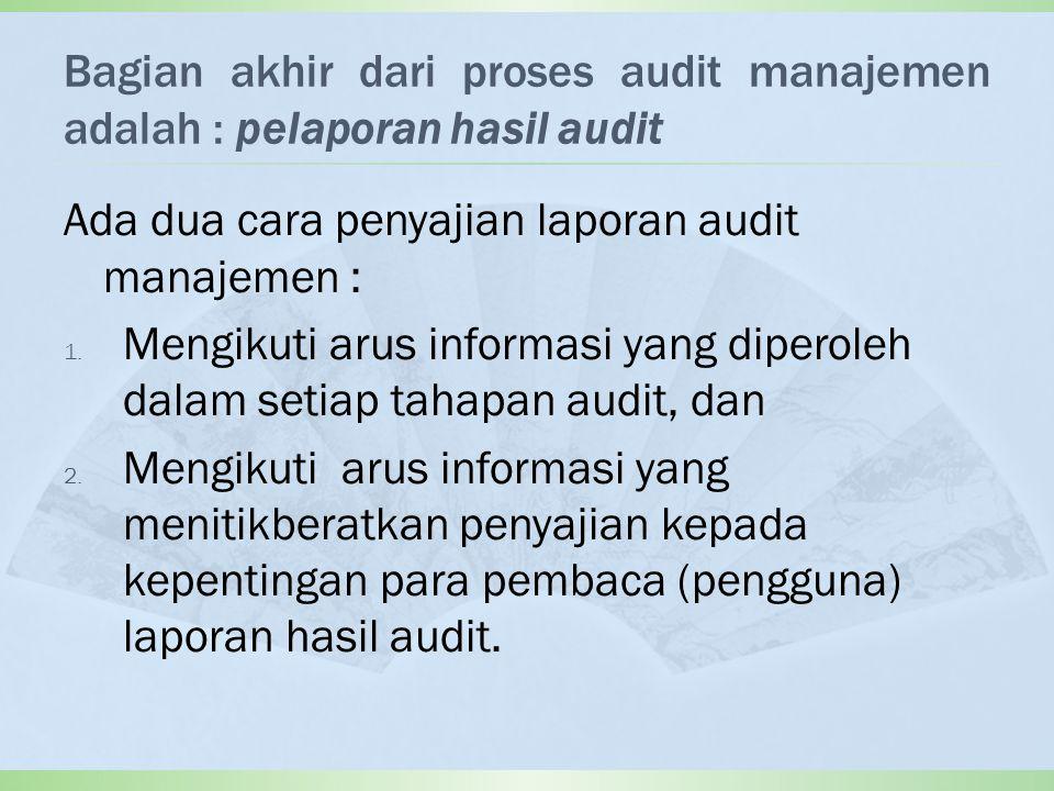 Bagian akhir dari proses audit manajemen adalah : pelaporan hasil audit Ada dua cara penyajian laporan audit manajemen : 1.