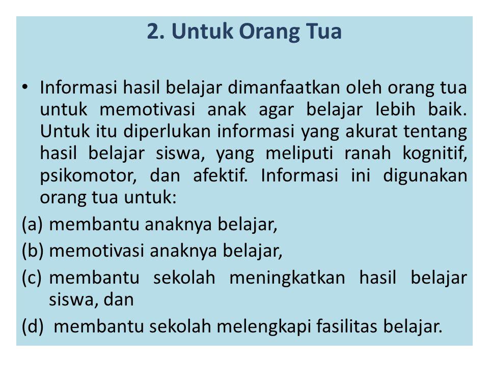 2. Untuk Orang Tua Informasi hasil belajar dimanfaatkan oleh orang tua untuk memotivasi anak agar belajar lebih baik. Untuk itu diperlukan informasi y