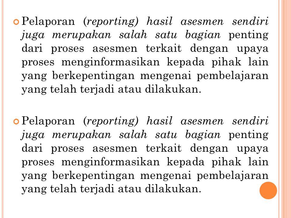 Pelaporan ( reporting) hasil asesmen sendiri juga merupakan salah satu bagian penting dari proses asesmen terkait dengan upaya proses menginformasikan