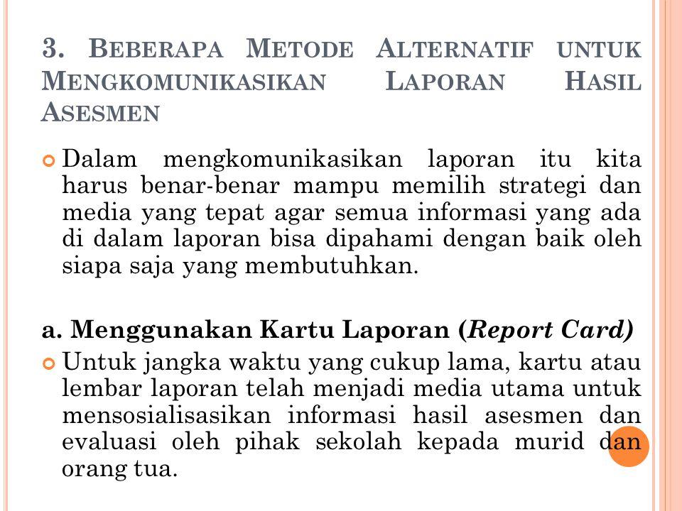 3. B EBERAPA M ETODE A LTERNATIF UNTUK M ENGKOMUNIKASIKAN L APORAN H ASIL A SESMEN Dalam mengkomunikasikan laporan itu kita harus benar-benar mampu me