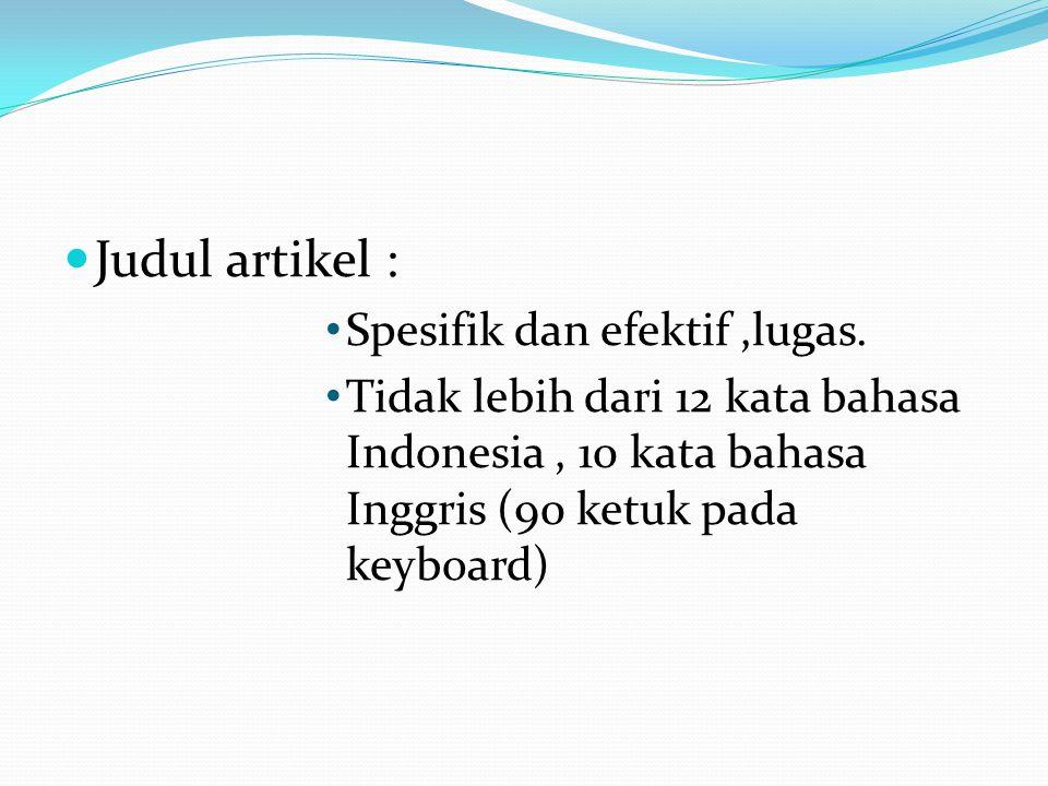 Judul artikel : Spesifik dan efektif,lugas. Tidak lebih dari 12 kata bahasa Indonesia, 10 kata bahasa Inggris (90 ketuk pada keyboard)