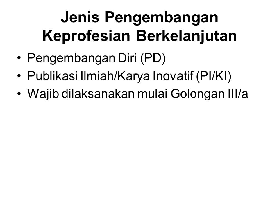 Jenis Pengembangan Keprofesian Berkelanjutan Pengembangan Diri (PD) Publikasi Ilmiah/Karya Inovatif (PI/KI) Wajib dilaksanakan mulai Golongan III/a