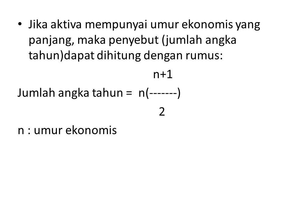 Jika aktiva mempunyai umur ekonomis yang panjang, maka penyebut (jumlah angka tahun)dapat dihitung dengan rumus: n+1 Jumlah angka tahun = n(-------) 2 n : umur ekonomis