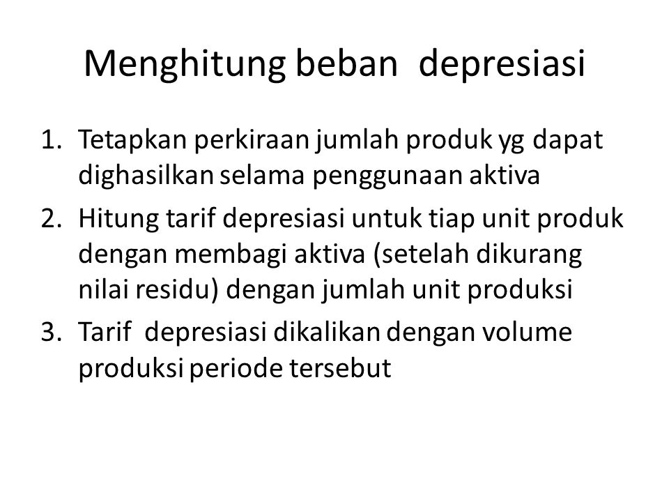 Menghitung beban depresiasi 1.Tetapkan perkiraan jumlah produk yg dapat dighasilkan selama penggunaan aktiva 2.Hitung tarif depresiasi untuk tiap unit produk dengan membagi aktiva (setelah dikurang nilai residu) dengan jumlah unit produksi 3.Tarif depresiasi dikalikan dengan volume produksi periode tersebut