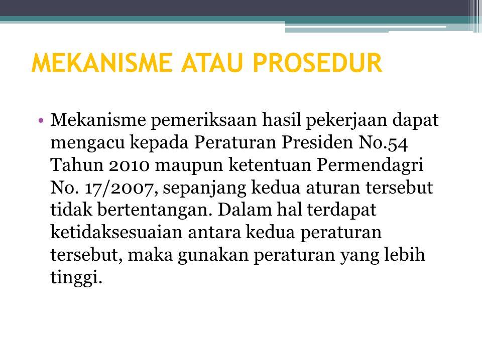 MEKANISME ATAU PROSEDUR Mekanisme pemeriksaan hasil pekerjaan dapat mengacu kepada Peraturan Presiden No.54 Tahun 2010 maupun ketentuan Permendagri No.