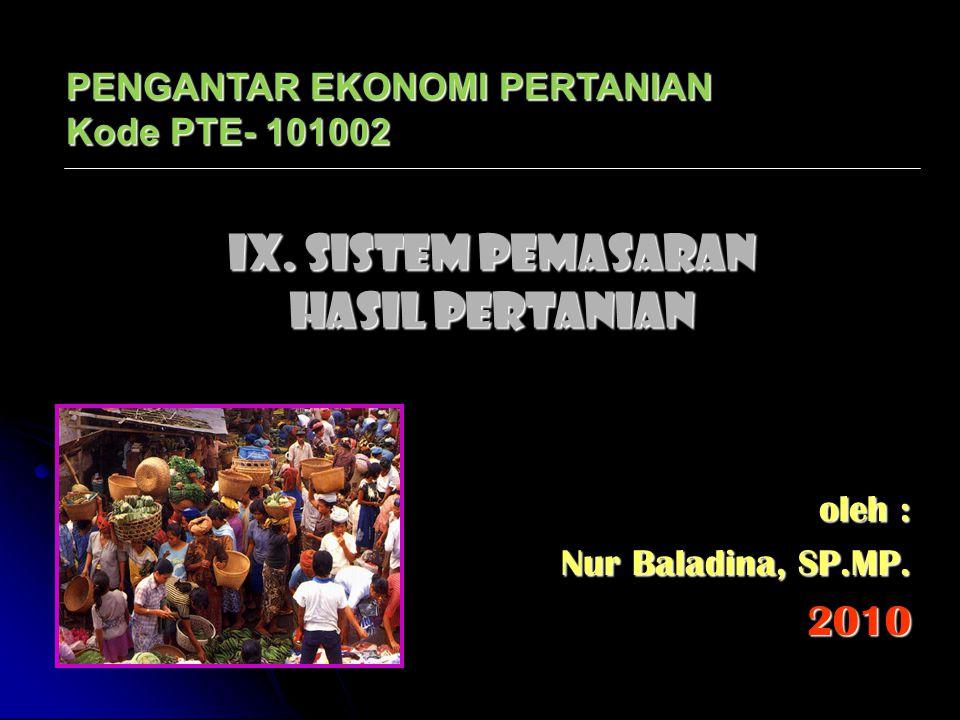 IX. SISTEM PEMASARAN HASIL PERTANIAN oleh : Nur Baladina, SP.MP. 2010 PENGANTAR EKONOMI PERTANIAN Kode PTE- 101002