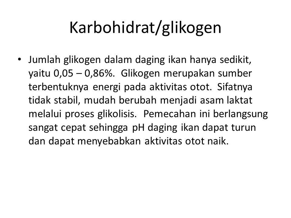 Karbohidrat/glikogen Jumlah glikogen dalam daging ikan hanya sedikit, yaitu 0,05 – 0,86%.
