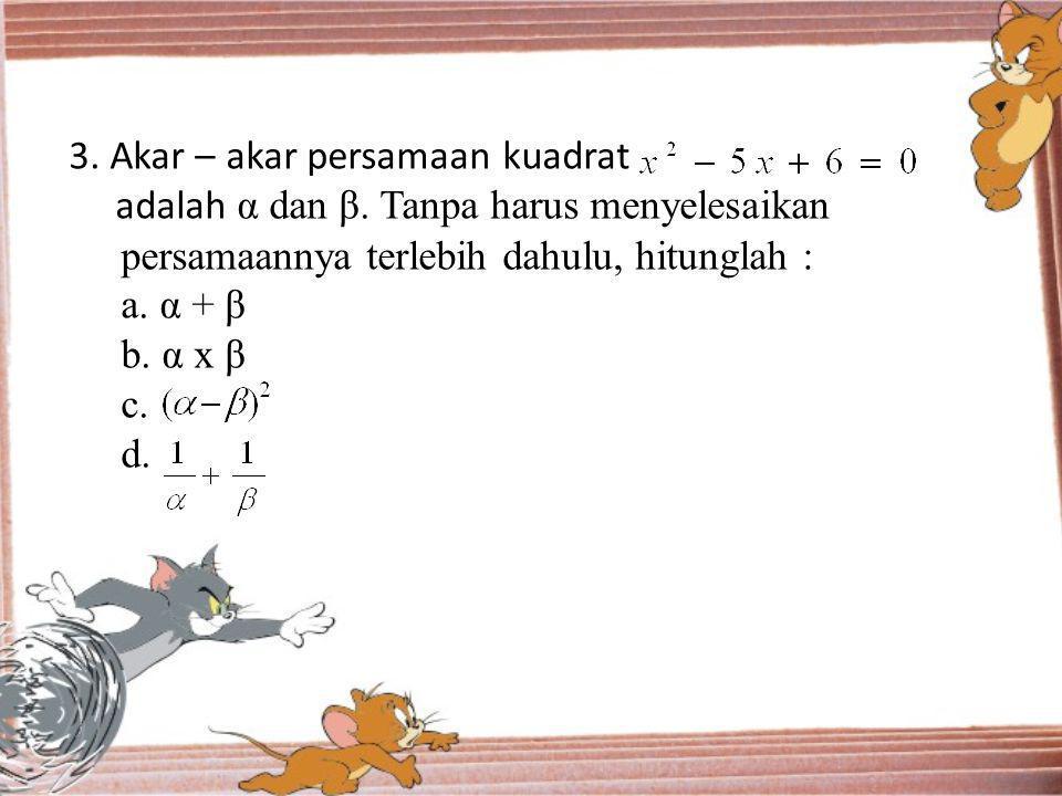 3. Akar – akar persamaan kuadrat adalah α dan β. Tanpa harus menyelesaikan persamaannya terlebih dahulu, hitunglah : a. α + β b. α x β c. d.
