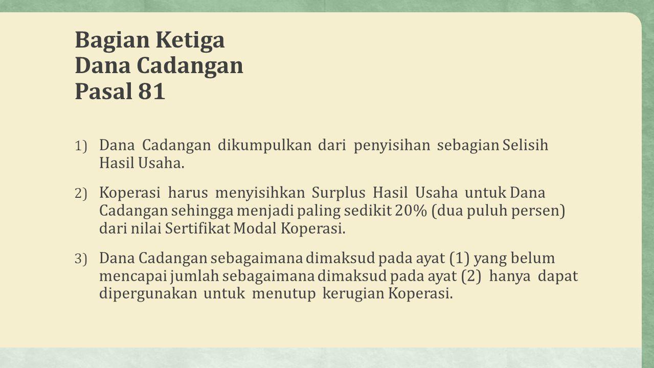 Bagian Ketiga Dana Cadangan Pasal 81 1) Dana Cadangan dikumpulkan dari penyisihan sebagian Selisih Hasil Usaha. 2) Koperasi harus menyisihkan Surplus