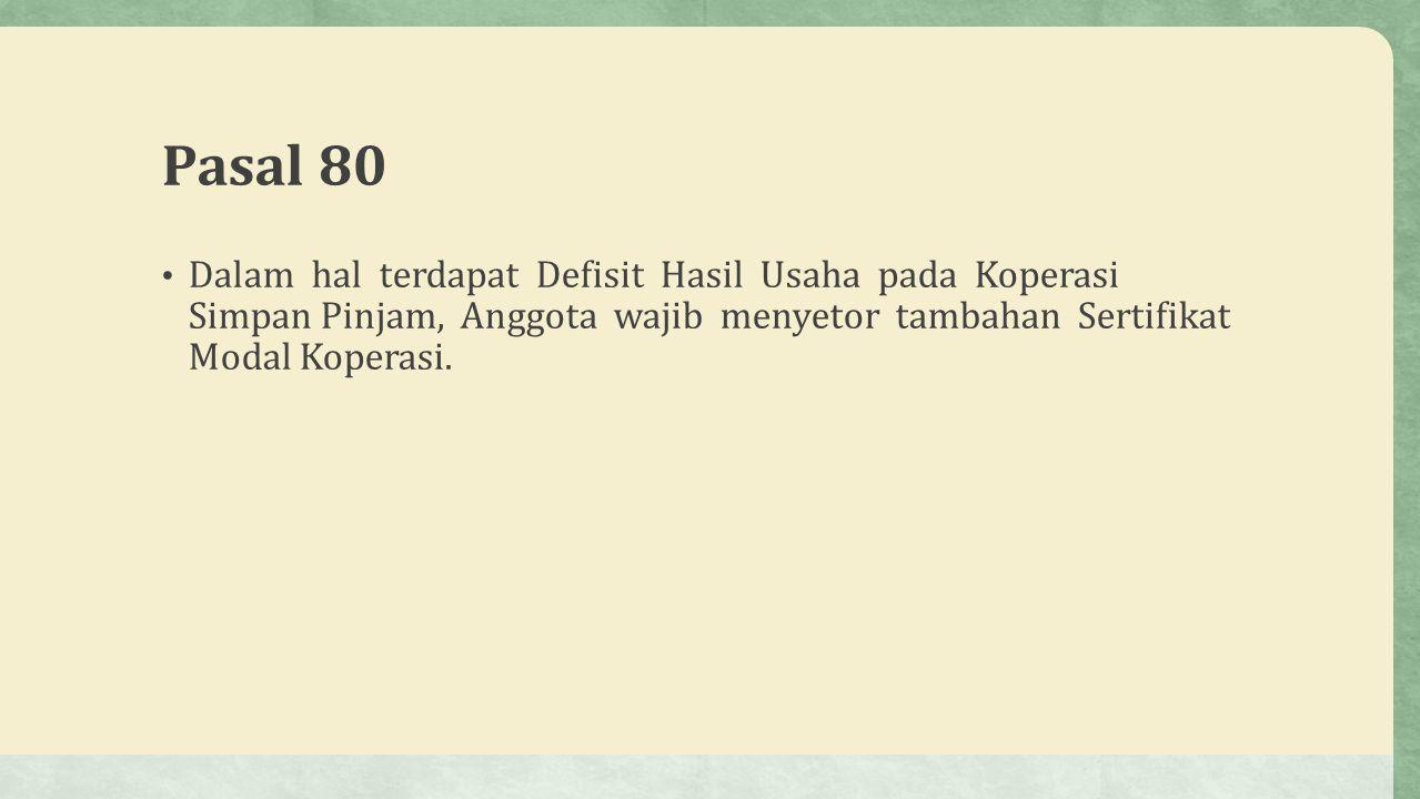 Pasal 80 Dalam hal terdapat Defisit Hasil Usaha pada Koperasi Simpan Pinjam, Anggota wajib menyetor tambahan Sertifikat Modal Koperasi.