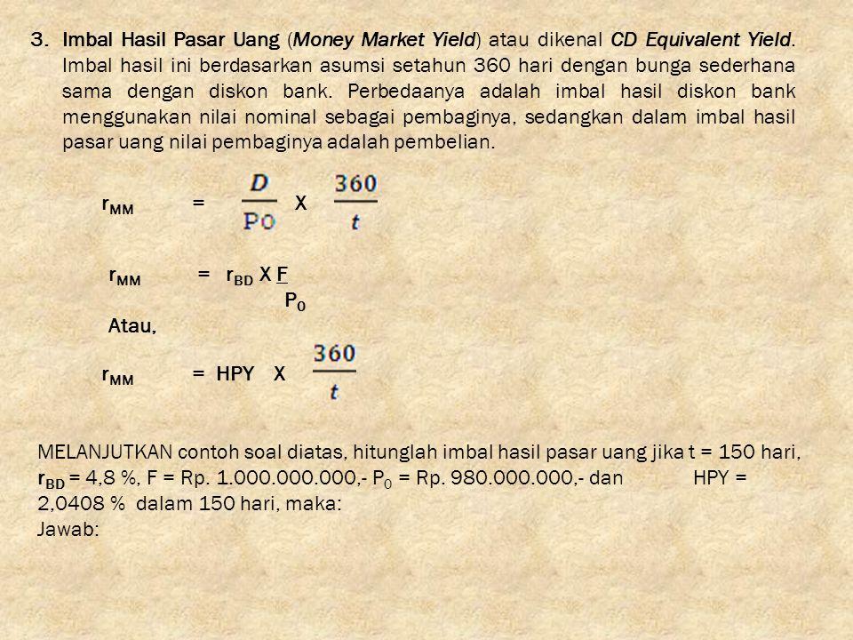 3.Imbal Hasil Pasar Uang (Money Market Yield) atau dikenal CD Equivalent Yield. Imbal hasil ini berdasarkan asumsi setahun 360 hari dengan bunga seder